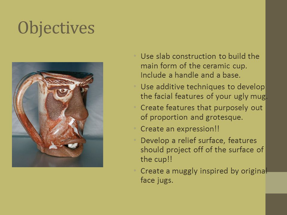 Objectives Use slab construction to build the main form of the ceramic cup. Include a handle and a base.