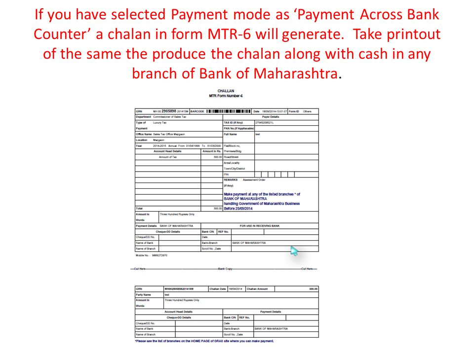If you have selected Payment mode as 'Payment Across Bank Counter' a chalan in form MTR-6 will generate.