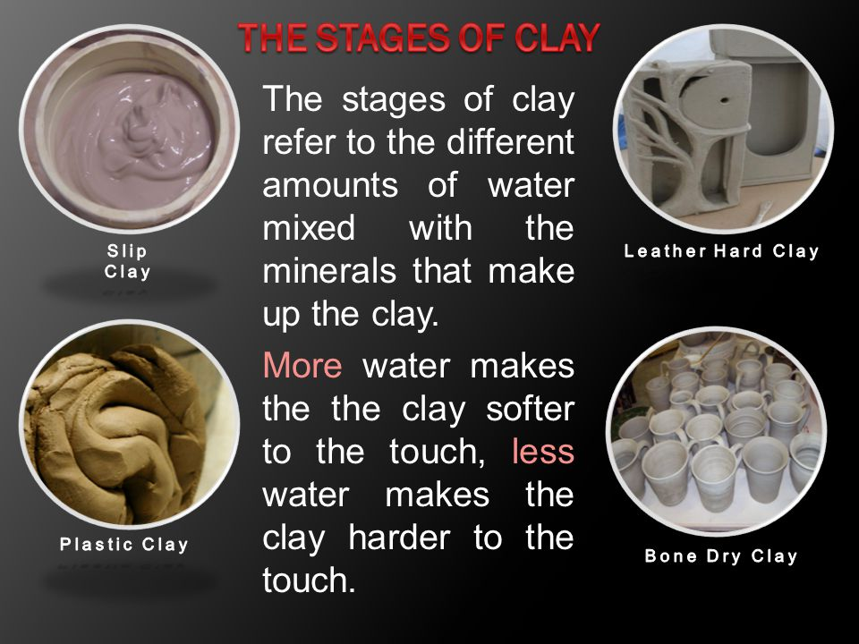 The Stages of Clay The stages of clay refer to the different amounts of water mixed with the minerals that make up the clay.