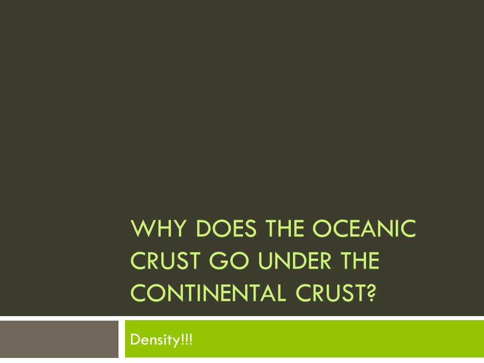 Why does the Oceanic Crust go under the Continental Crust
