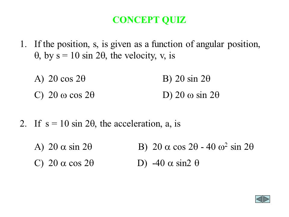 CONCEPT QUIZ 1. If the position, s, is given as a function of angular position, q, by s = 10 sin 2q, the velocity, v, is.