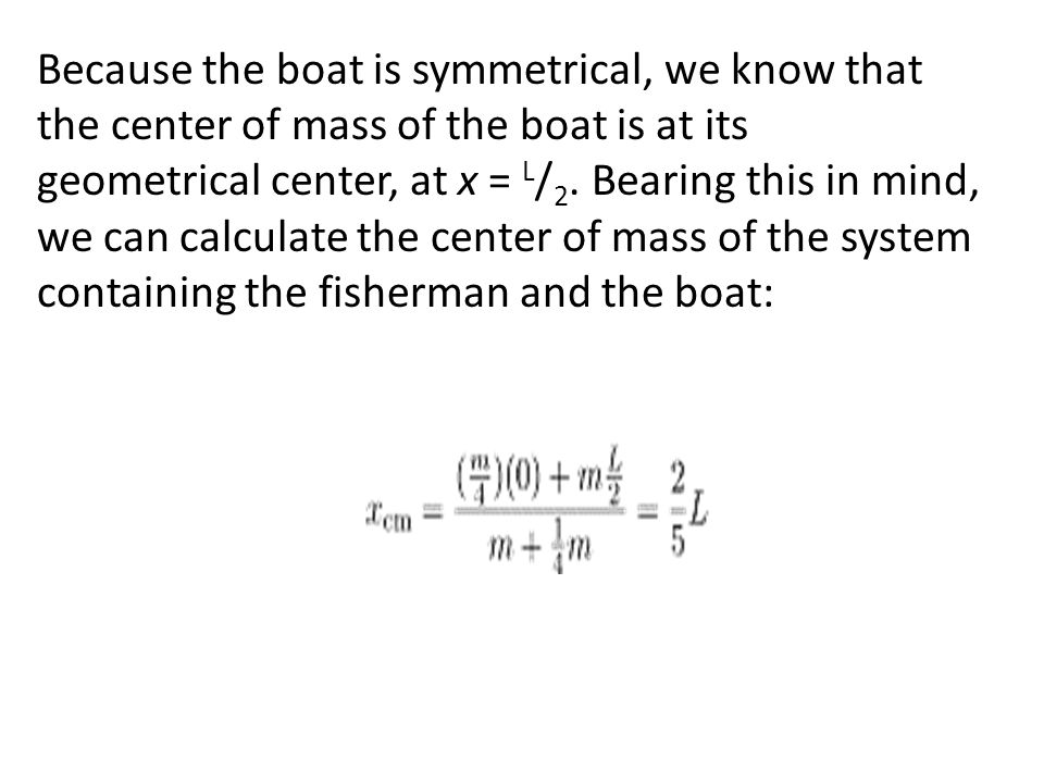 Because the boat is symmetrical, we know that the center of mass of the boat is at its geometrical center, at x = L/2.