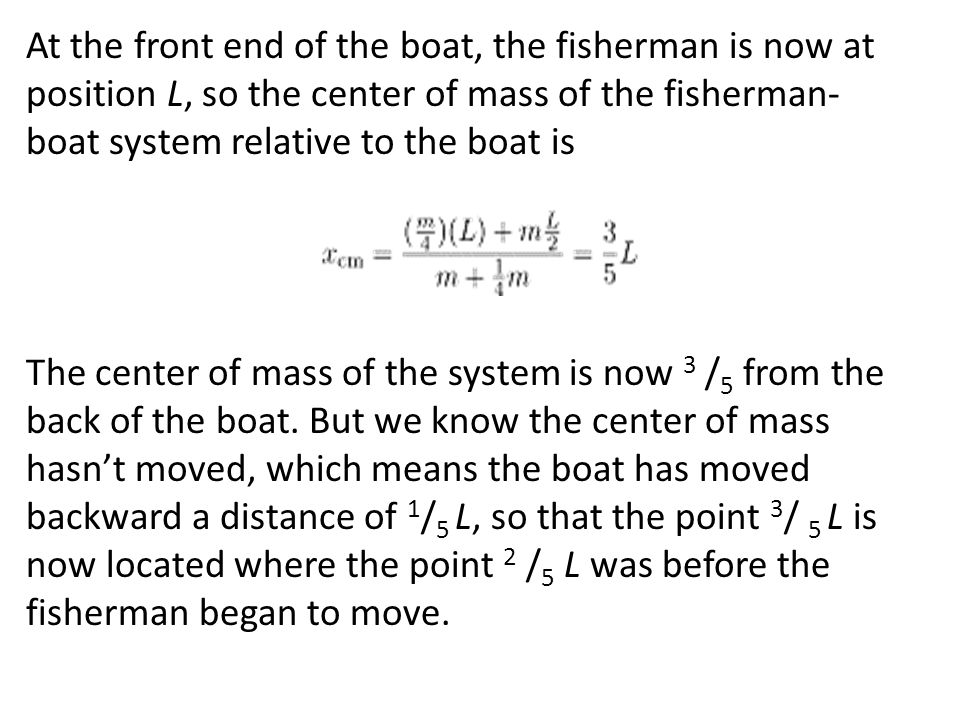 At the front end of the boat, the fisherman is now at position L, so the center of mass of the fisherman-boat system relative to the boat is The center of mass of the system is now 3 /5 from the back of the boat.