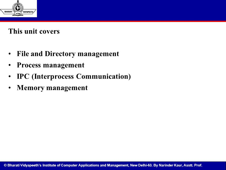 This unit covers File and Directory management. Process management. IPC (Interprocess Communication)