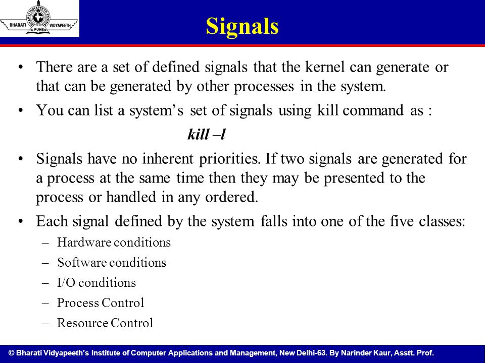 Signals There are a set of defined signals that the kernel can generate or that can be generated by other processes in the system.