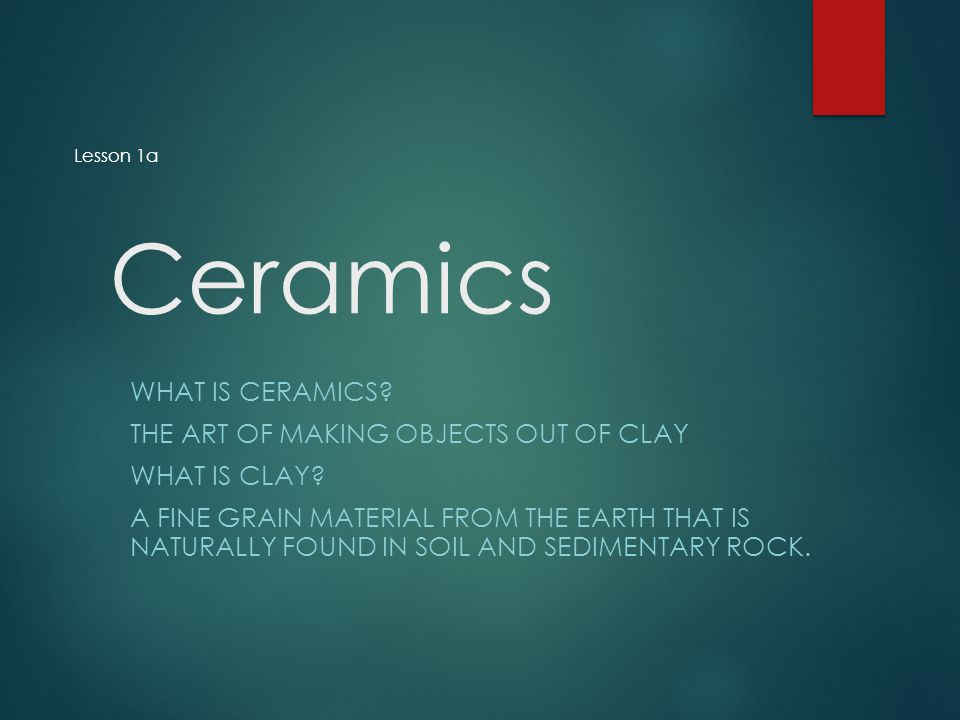 Ceramics What is Ceramics The art of making objects out of clay