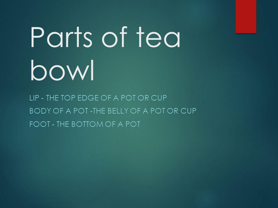Parts of tea bowl Lip - The top edge of a pot or cup