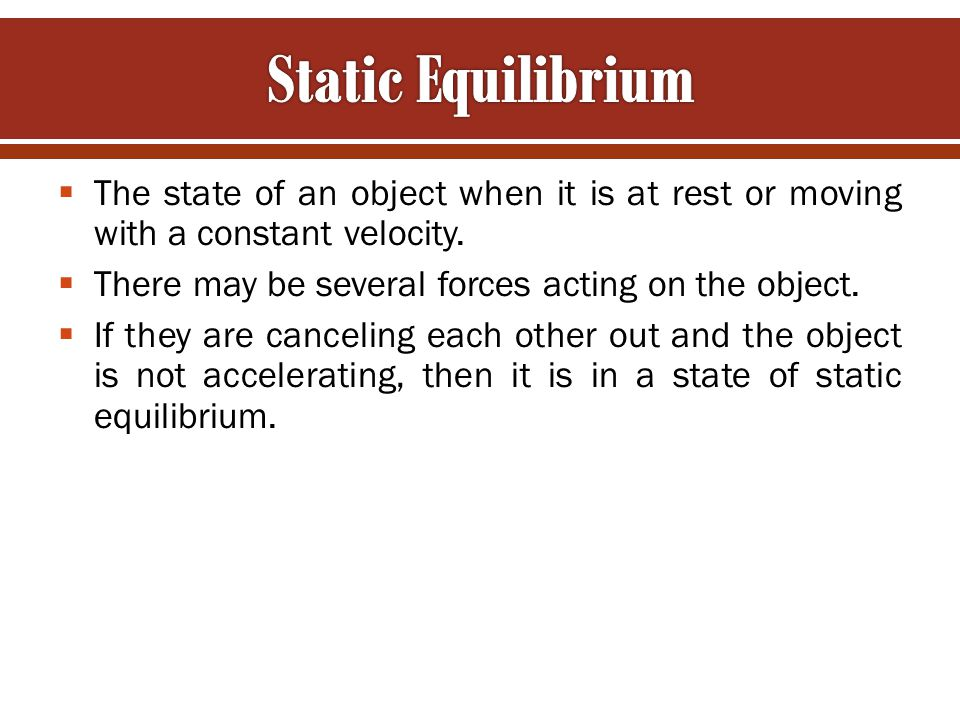 Static Equilibrium The state of an object when it is at rest or moving with a constant velocity. There may be several forces acting on the object.