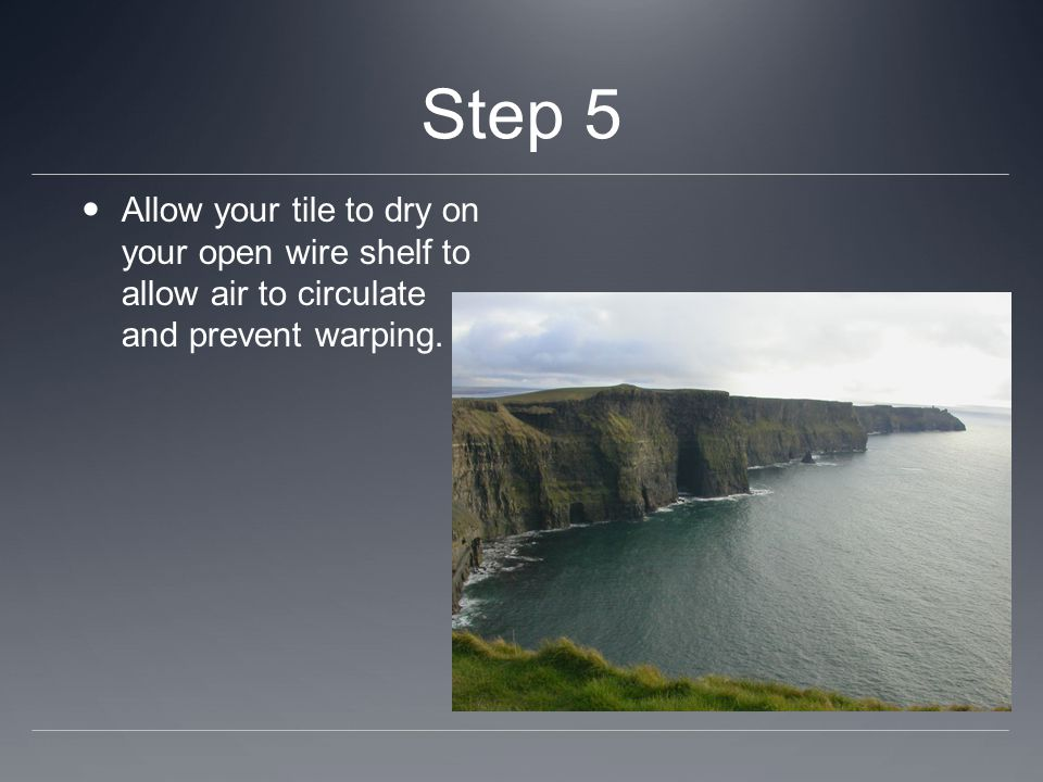 Step 5 Allow your tile to dry on your open wire shelf to allow air to circulate and prevent warping.