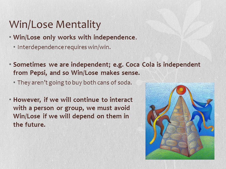 Win/Lose Mentality Win/Lose only works with independence.
