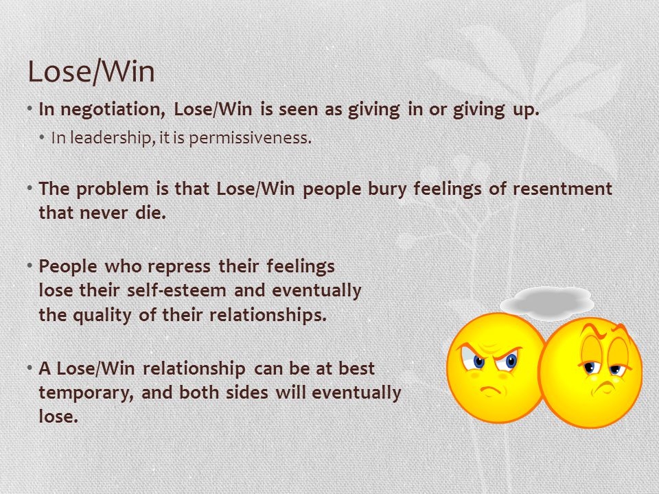 Lose/Win In negotiation, Lose/Win is seen as giving in or giving up.
