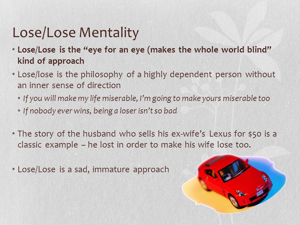 Lose/Lose Mentality Lose/Lose is the eye for an eye (makes the whole world blind kind of approach.
