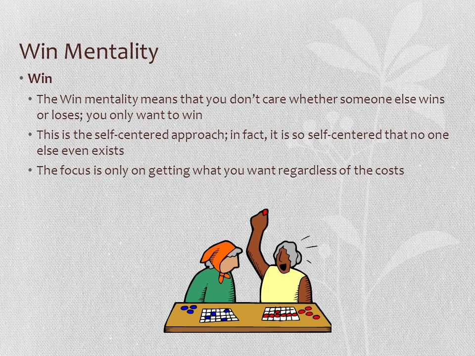 Win Mentality Win. The Win mentality means that you don't care whether someone else wins or loses; you only want to win.