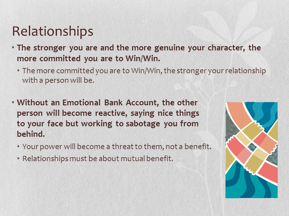 Relationships The stronger you are and the more genuine your character, the more committed you are to Win/Win.