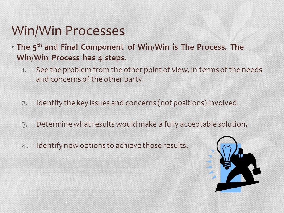 Win/Win Processes The 5th and Final Component of Win/Win is The Process. The Win/Win Process has 4 steps.