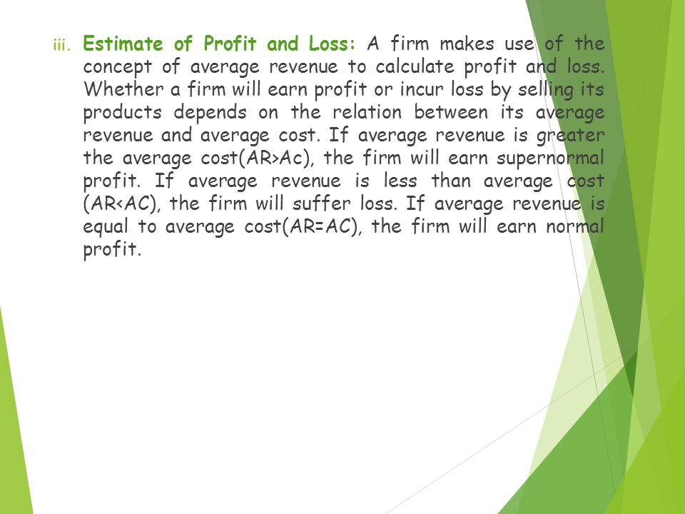 Estimate of Profit and Loss: A firm makes use of the concept of average revenue to calculate profit and loss.