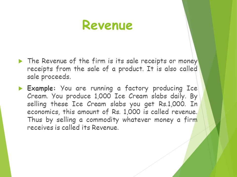 Revenue The Revenue of the firm is its sale receipts or money receipts from the sale of a product. It is also called sale proceeds.