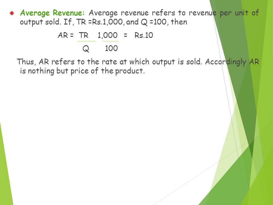 Average Revenue: Average revenue refers to revenue per unit of output sold. If, TR =Rs.1,000, and Q =100, then