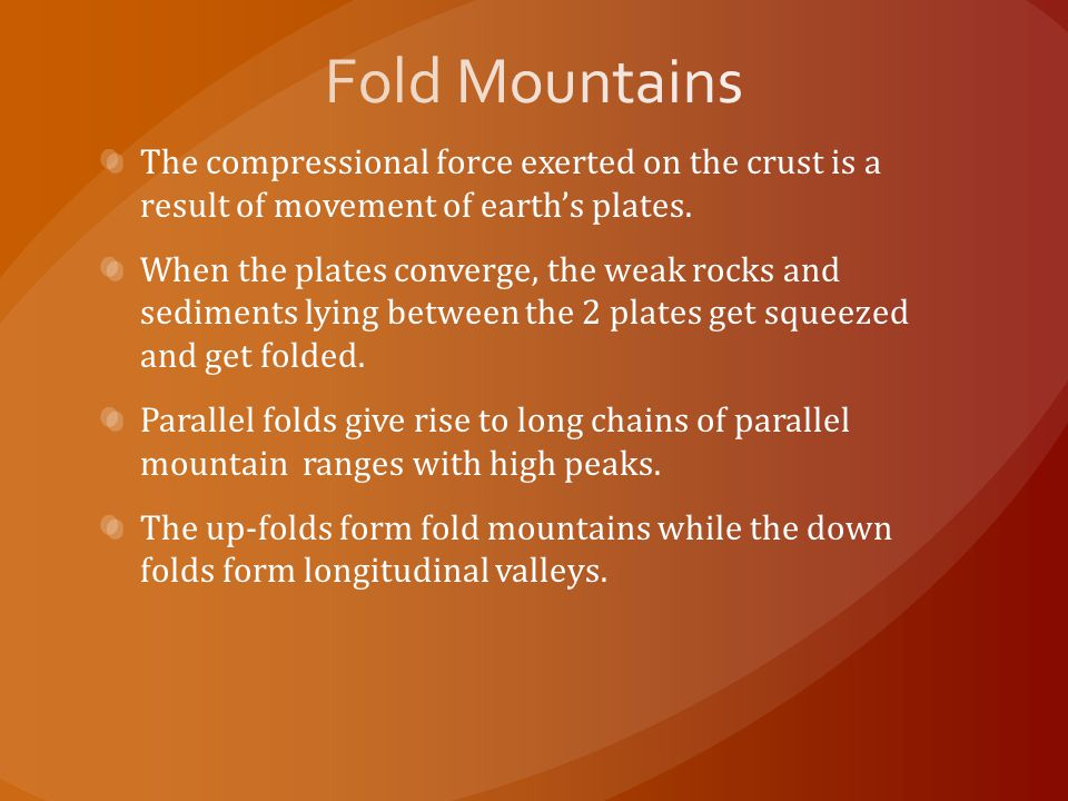 Fold Mountains The compressional force exerted on the crust is a result of movement of earth's plates.
