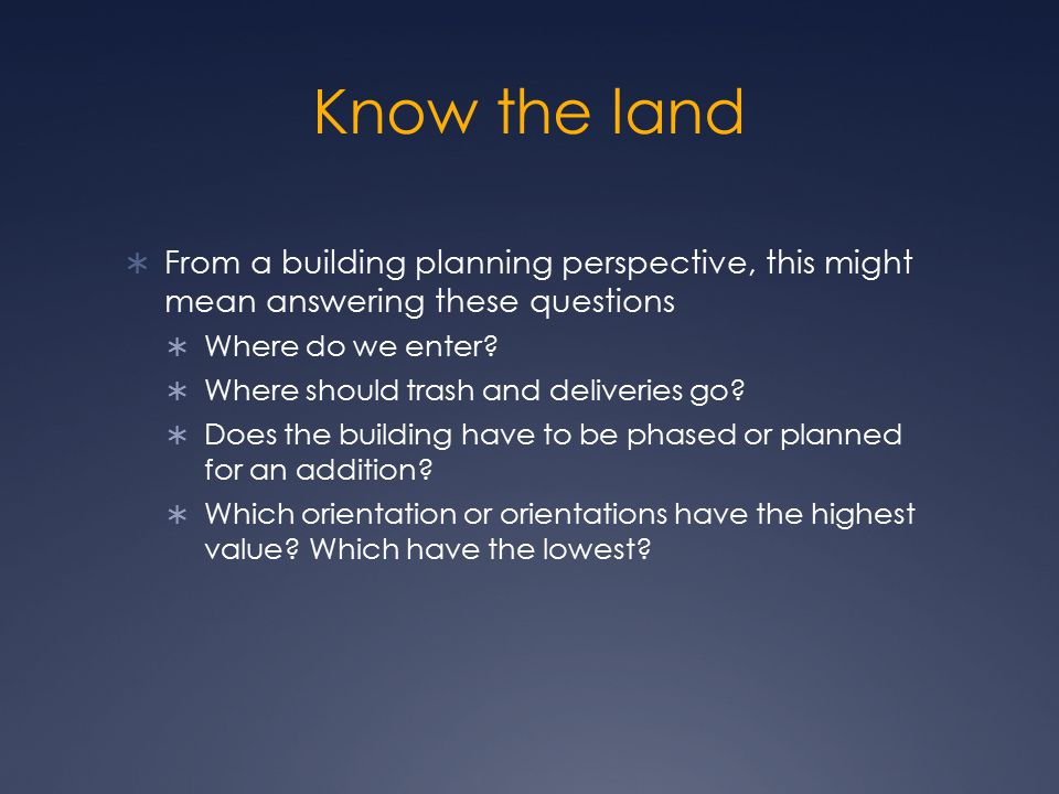 Know the land From a building planning perspective, this might mean answering these questions. Where do we enter