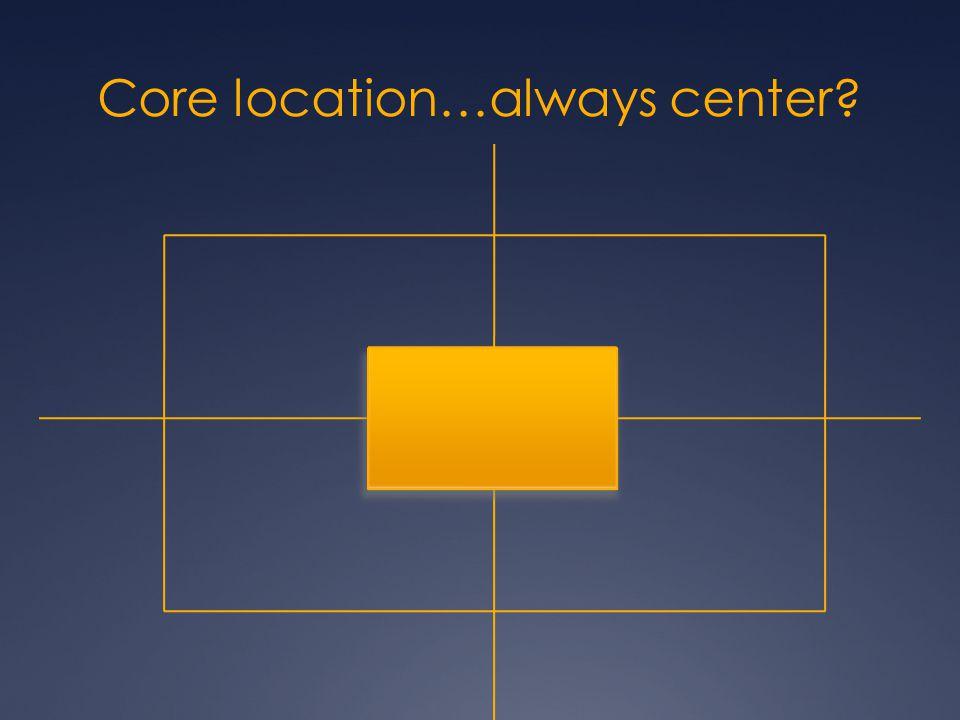 Core location…always center