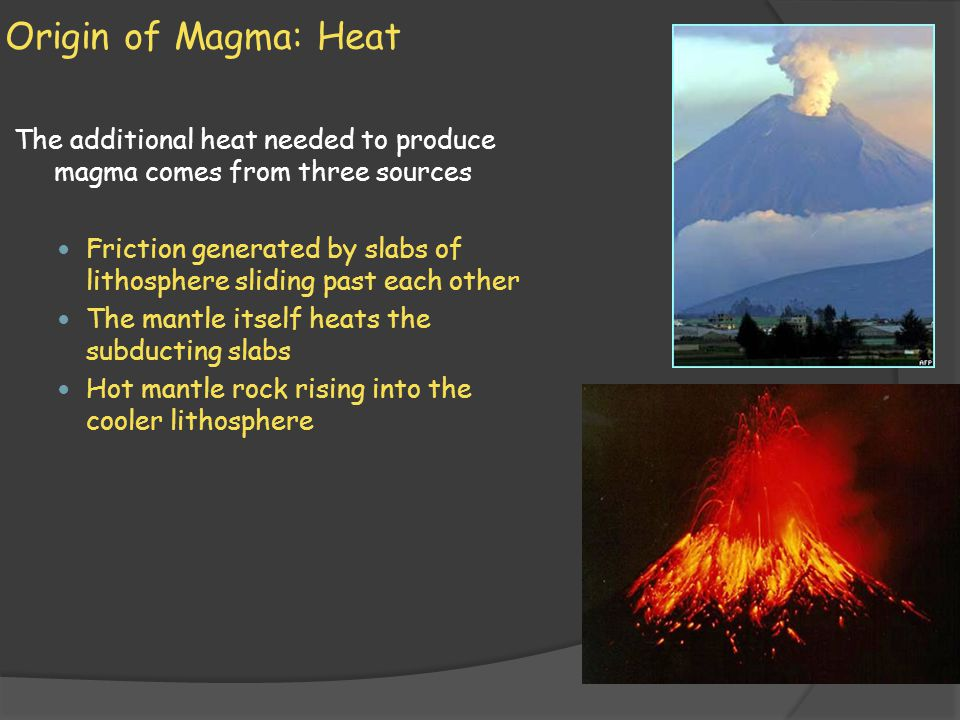 Origin of Magma: Heat The additional heat needed to produce magma comes from three sources.