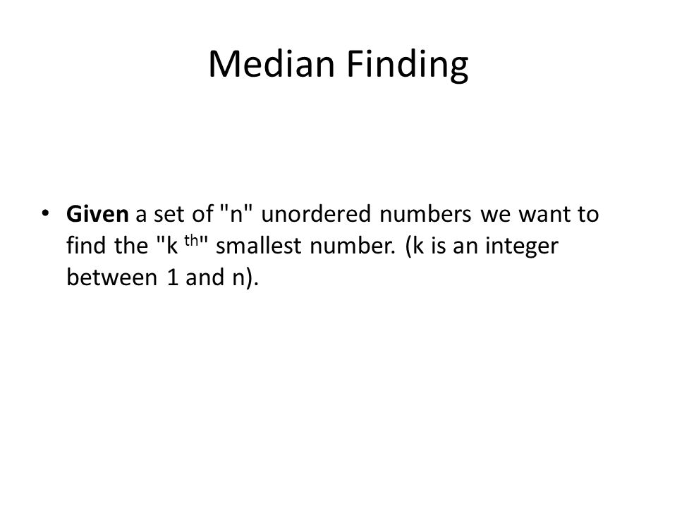 Median Finding Given a set of n unordered numbers we want to find the k th smallest number.