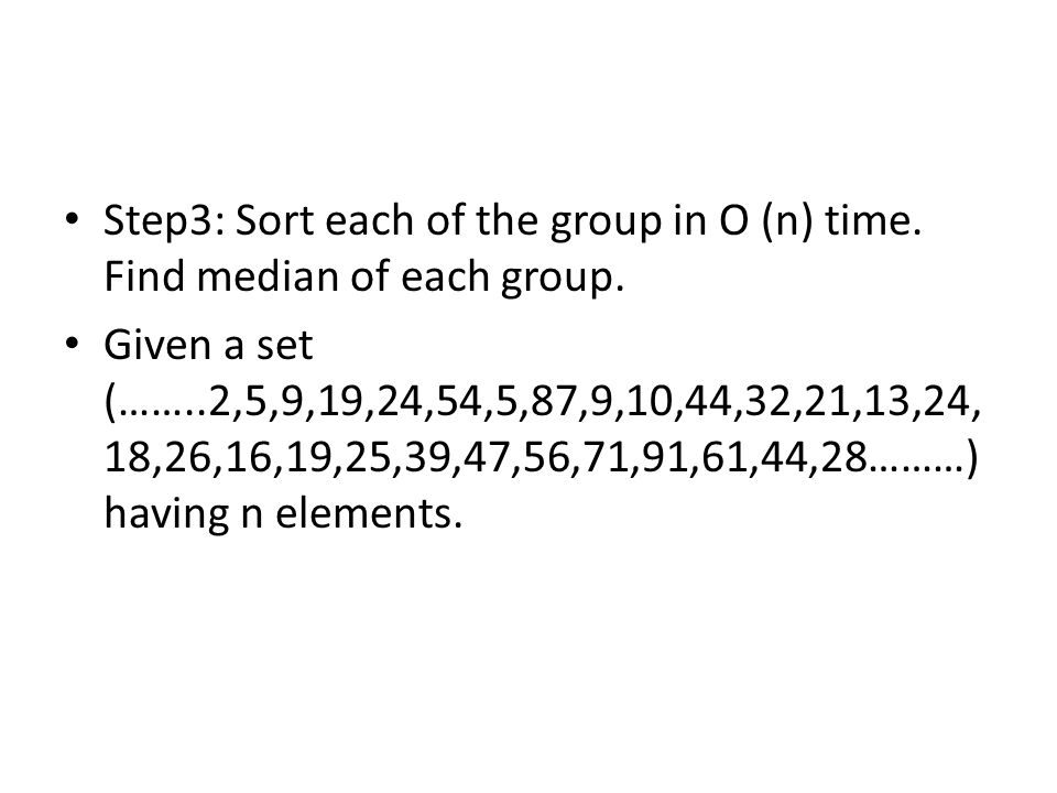 Step3: Sort each of the group in O (n) time. Find median of each group.