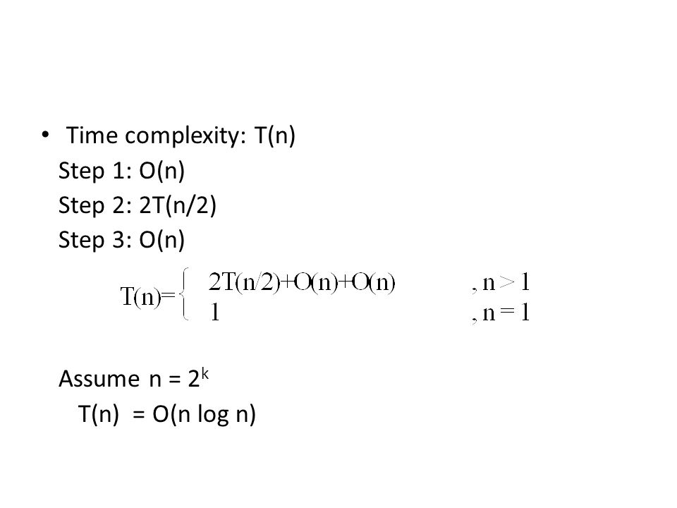 Time complexity: T(n) Step 1: O(n) Step 2: 2T(n/2) Step 3: O(n) Assume n = 2k T(n) = O(n log n)