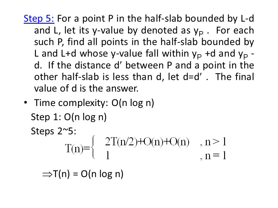 Step 5: For a point P in the half-slab bounded by L-d and L, let its y-value by denoted as yP . For each such P, find all points in the half-slab bounded by L and L+d whose y-value fall within yP +d and yP -d. If the distance d between P and a point in the other half-slab is less than d, let d=d . The final value of d is the answer.