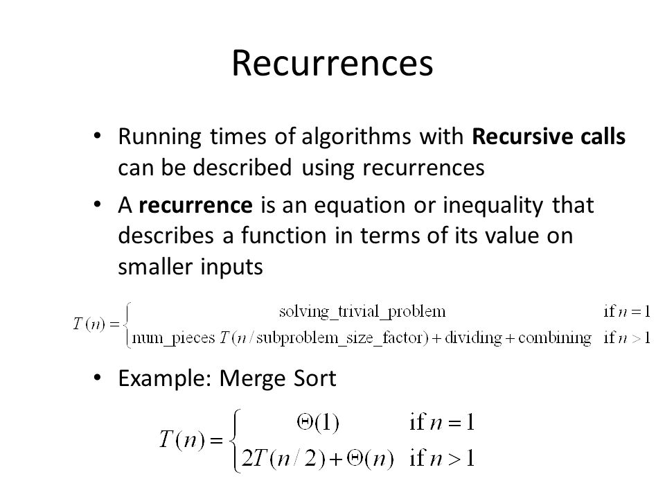 Recurrences Running times of algorithms with Recursive calls can be described using recurrences.
