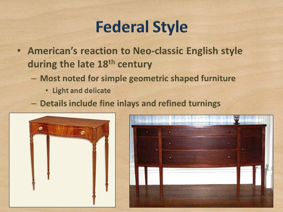 Federal Style American's reaction to Neo-classic English style during the late 18th century. Most noted for simple geometric shaped furniture.