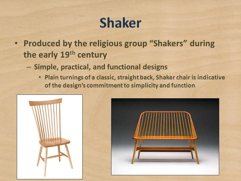 Shaker Produced by the religious group Shakers during the early 19th century. Simple, practical, and functional designs.