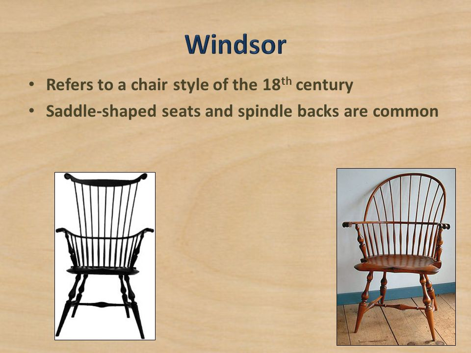 Windsor Refers to a chair style of the 18th century