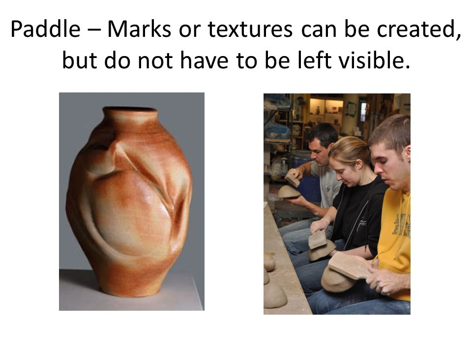 Paddle – Marks or textures can be created, but do not have to be left visible.