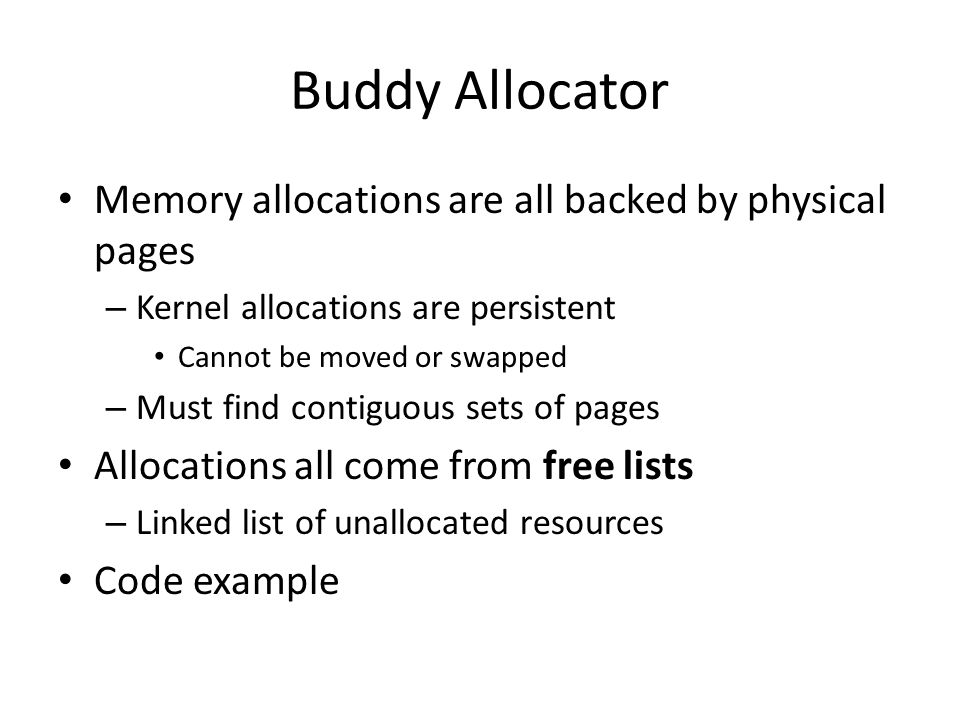Buddy Allocator Memory allocations are all backed by physical pages