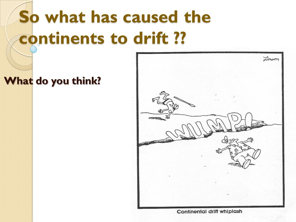 So what has caused the continents to drift