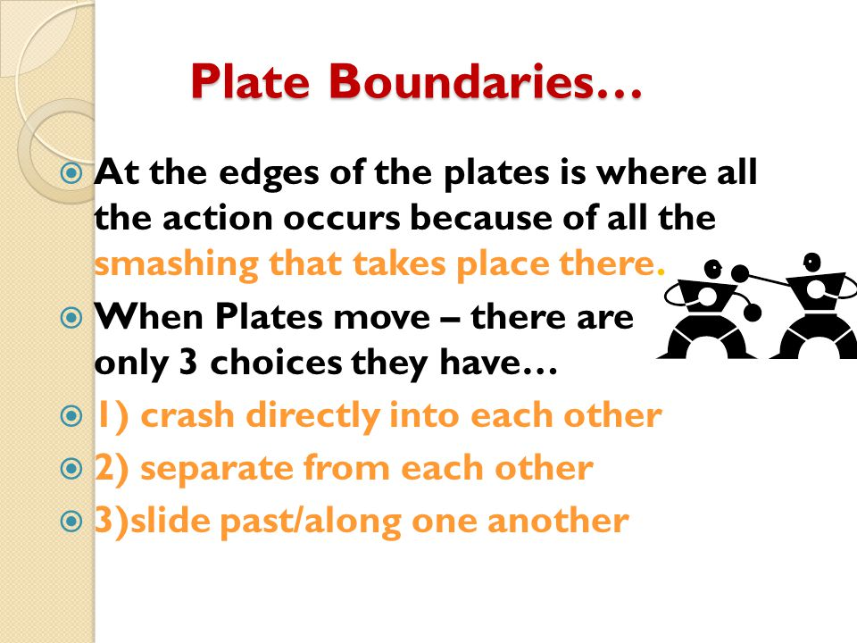 Plate Boundaries… At the edges of the plates is where all the action occurs because of all the smashing that takes place there.