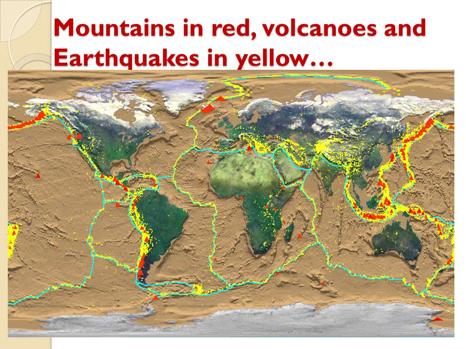 Mountains in red, volcanoes and Earthquakes in yellow…