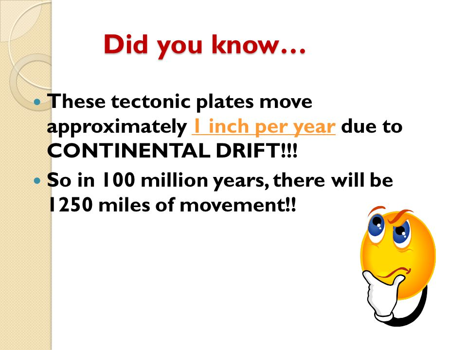 Did you know… These tectonic plates move approximately 1 inch per year due to CONTINENTAL DRIFT!!!
