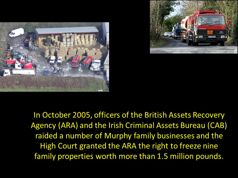 In October 2005, officers of the British Assets Recovery Agency (ARA) and the Irish Criminal Assets Bureau (CAB) raided a number of Murphy family businesses and the High Court granted the ARA the right to freeze nine family properties worth more than 1.5 million pounds.