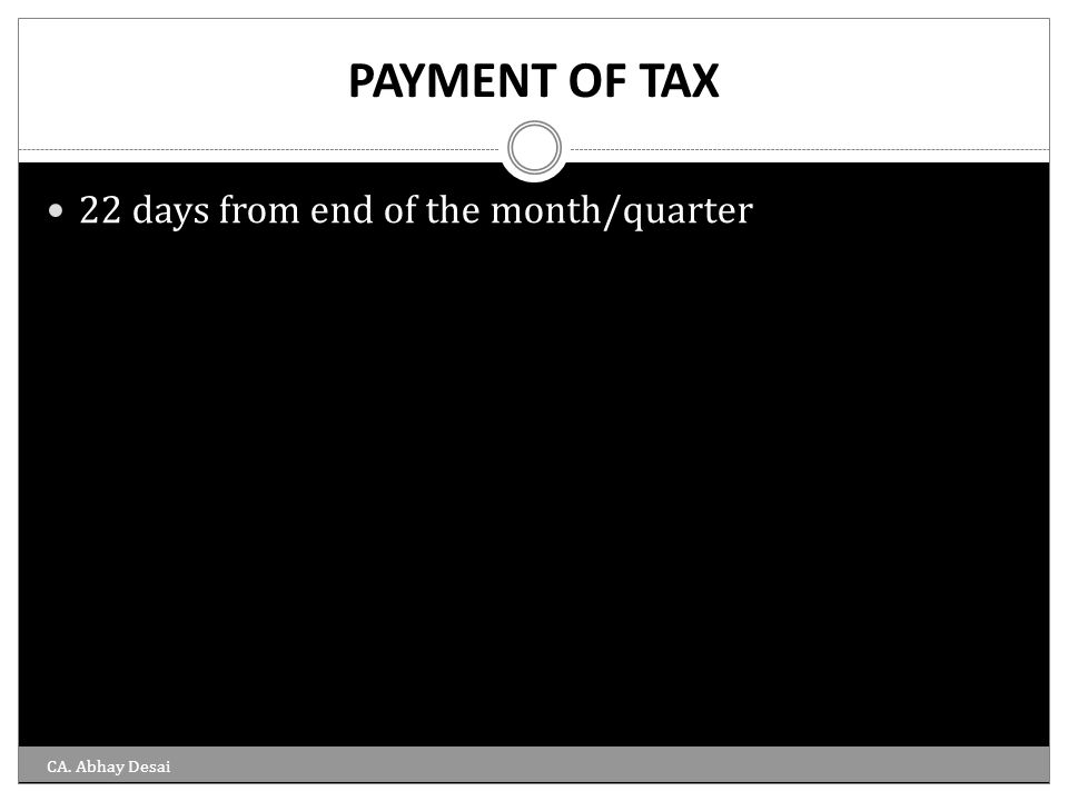 PAYMENT OF TAX 22 days from end of the month/quarter CA. Abhay Desai