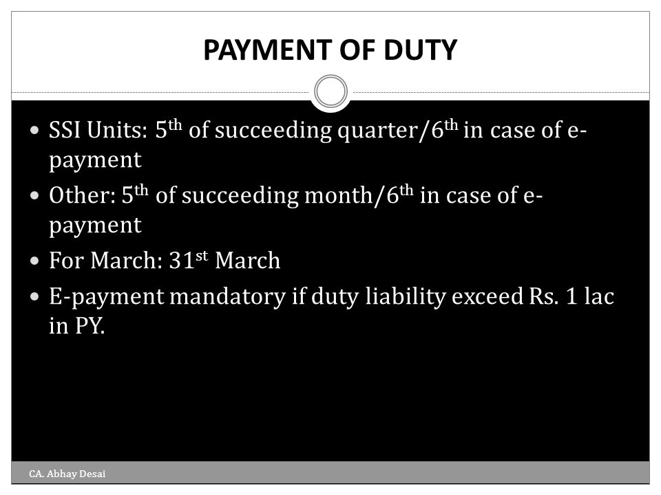PAYMENT OF DUTY SSI Units: 5th of succeeding quarter/6th in case of e-payment. Other: 5th of succeeding month/6th in case of e-payment.
