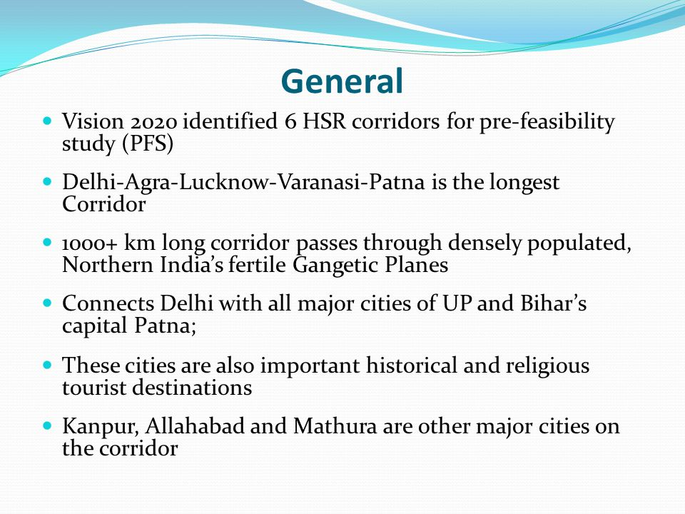 General Vision 2020 identified 6 HSR corridors for pre-feasibility study (PFS) Delhi-Agra-Lucknow-Varanasi-Patna is the longest Corridor.