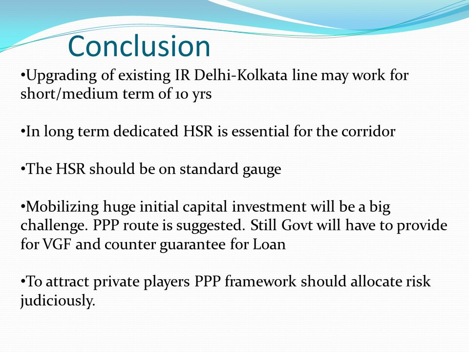 Conclusion Upgrading of existing IR Delhi-Kolkata line may work for short/medium term of 10 yrs.