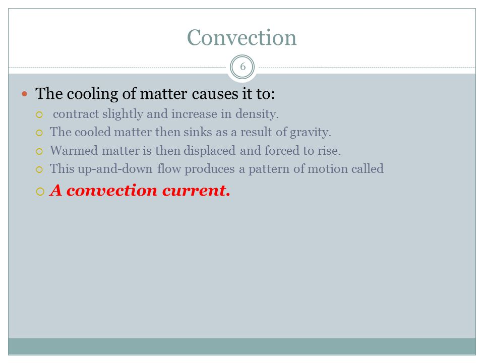Convection The cooling of matter causes it to: A convection current.