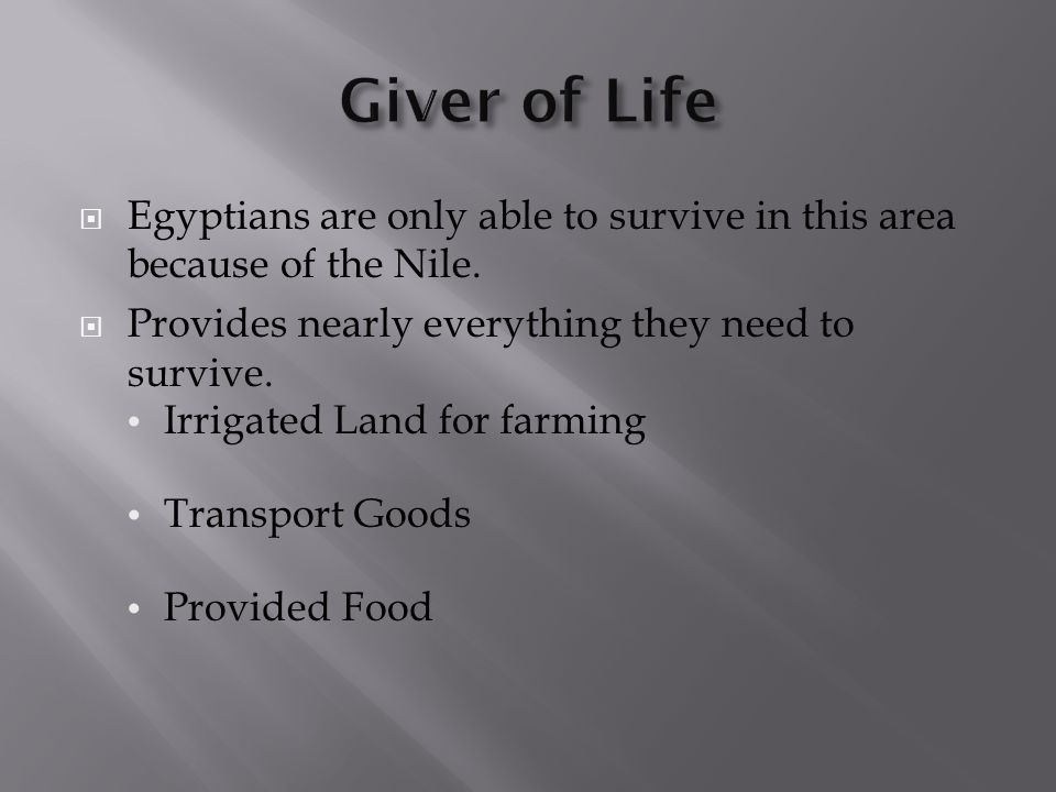 Giver of Life Egyptians are only able to survive in this area because of the Nile. Provides nearly everything they need to survive.