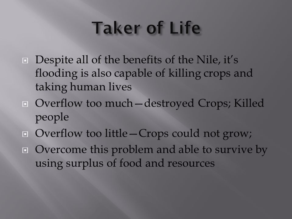 Taker of Life Despite all of the benefits of the Nile, it's flooding is also capable of killing crops and taking human lives.