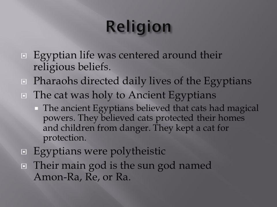 Religion Egyptian life was centered around their religious beliefs.