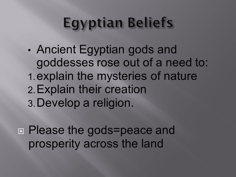 Egyptian Beliefs Ancient Egyptian gods and goddesses rose out of a need to: explain the mysteries of nature.